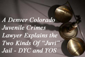 "A Denver Colorado Juvenile Crimes Lawyer Explains the Two Kinds Of ""Juvi"" Jail - DYC and YOS"