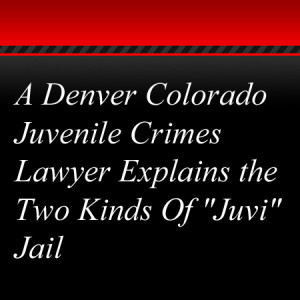 "A Denver Colorado Juvenile Crimes Lawyer Explains the Two Kinds Of ""Juvi"" Jail"