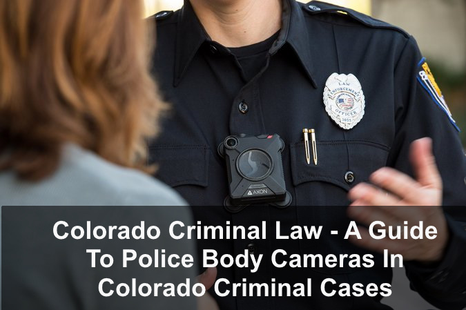 Colorado Criminal Law - A Guide To Police Body Cameras In Colorado Criminal Cases