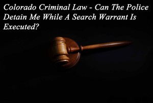 Colorado Criminal Law - Can The Police Detain Me While A Search Warrant Is Executed?
