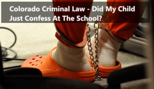 Colorado Criminal Law - Did My Child Just Confess At The School?