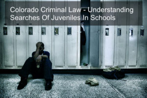 Colorado Criminal Law - Understanding Searches Of Juveniles In Schools-01-1