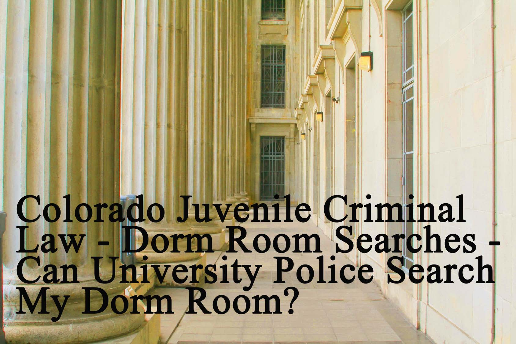 Colorado Juvenile Criminal Law - Dorm Room Searches - Can University Police Search My Dorm Room?