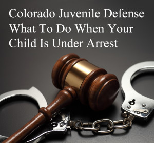 Colorado Juvenile Defense - What To Do When Your Child Is Under Arrest