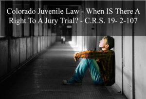 Colorado Juvenile Law - When IS There A Right To A Jury Trial - C.R.S. 19- 2-107