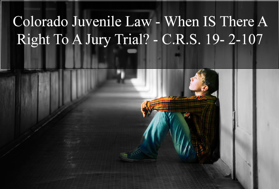 Colorado Juvenile Law - When IS There A Right To A Jury Trial? - C.R.S. 19- 2-107