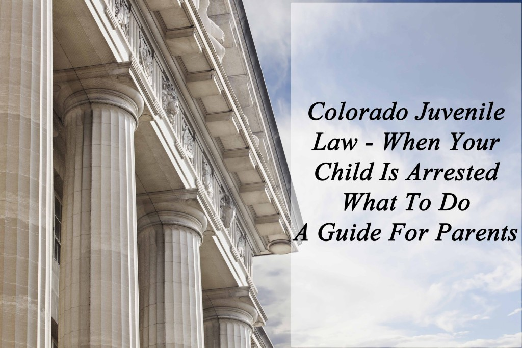 Colorado Juvenile Law - When Your Child Is Arrested - What To Do - A Guide For Parents