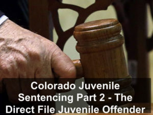 Colorado Juvenile Sentencing Part 2 - The Direct File Juvenile Offender Law