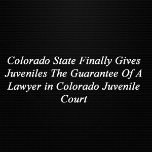 Colorado State Finally Gives Juveniles The Guarantee Of A Lawyer in Colorado Juvenile Court