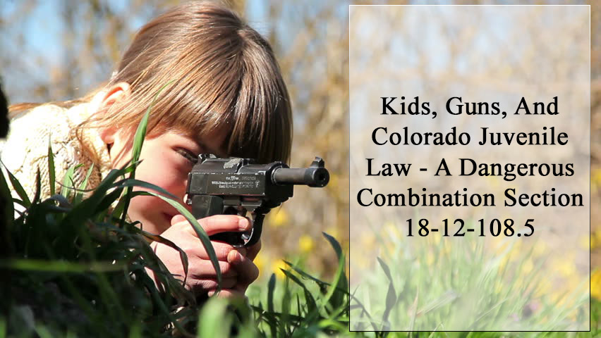 Kids, Guns, And Colorado Juvenile Law - A Dangerous Combination Section 18-12-108.5